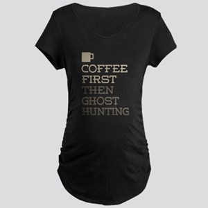 Coffee Then Ghost Hunting Maternity T-Shirt