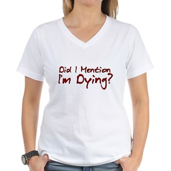Did I Mention I'm Dying? Women's V-Neck T-Shirt