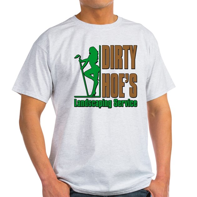 DIRTY HOE'S LANDSCAPING Light T-Shirt DIRTY HOE'S LANDSCAPING T-Shirt    CafePress.com - DIRTY HOE'S LANDSCAPING Light T-Shirt DIRTY HOE'S LANDSCAPING T
