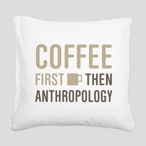 Coffee Then Anthropology Square Canvas Pillow