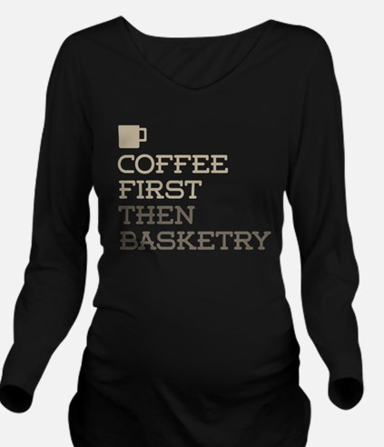 Coffee Then Basketry Long Sleeve Maternity T-Shirt