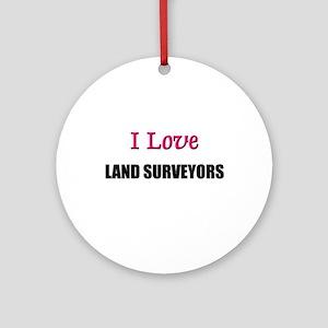 I Love LAND SURVEYORS Ornament (Round)