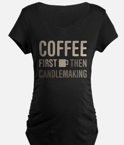 Coffee Then Candlemaking Maternity T-Shirt