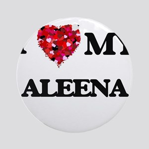 I love my Aleena Ornament (Round)