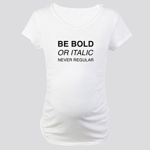 Be bold or italic, never regular Maternity T-Shirt