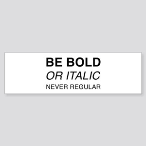 Be bold or italic, never regular Bumper Sticker