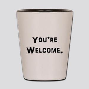 You're Welcome. Shot Glass