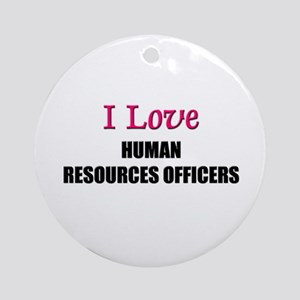 I Love HUMAN RESOURCES OFFICERS Ornament (Round)