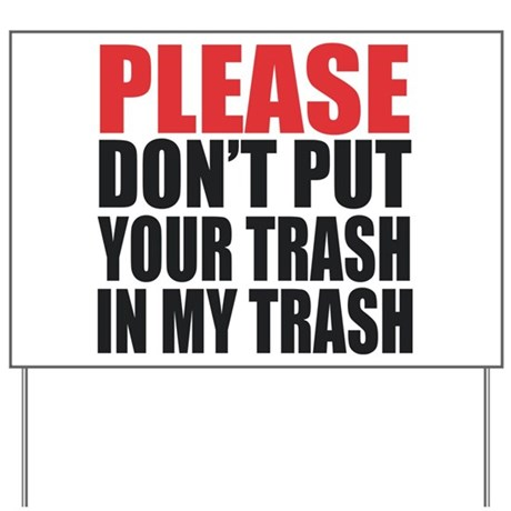 b532297f61a PLEASE DON T PUT YOUR TRASH IN MY TRASH. Yard Sign by TheButchQueen