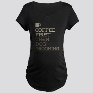 Coffee Then Dog Grooming Maternity T-Shirt