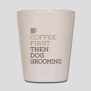Coffee Then Dog Grooming Shot Glass