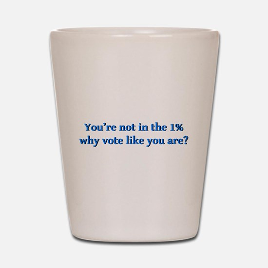 You're not in the 1%, why vote like you Shot Glass