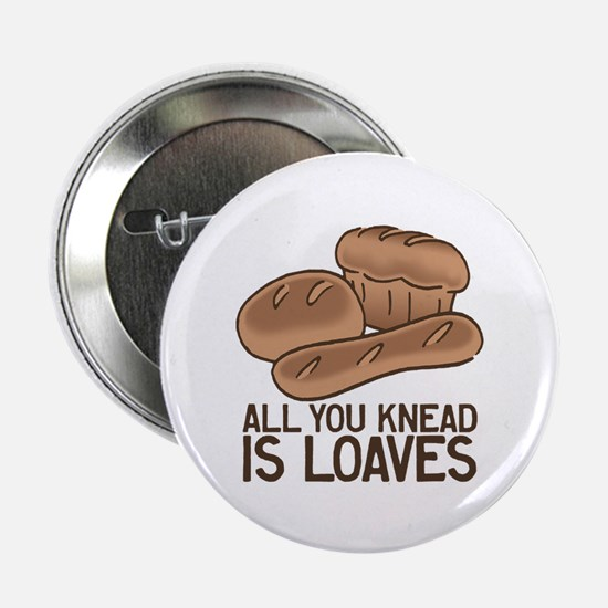 """All You Knead is Loaves 2.25"""" Button"""
