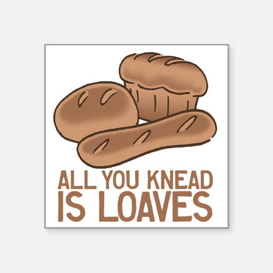 """All You Knead is Loaves Square Sticker 3"""" x 3"""""""
