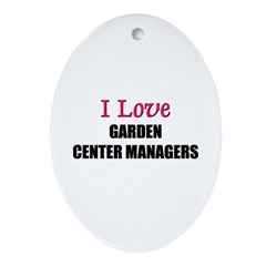 I Love GARDEN CENTER MANAGERS Oval Ornament