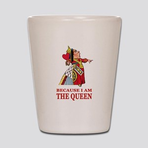 Because I Am the Queen, That's Why! Shot Glass
