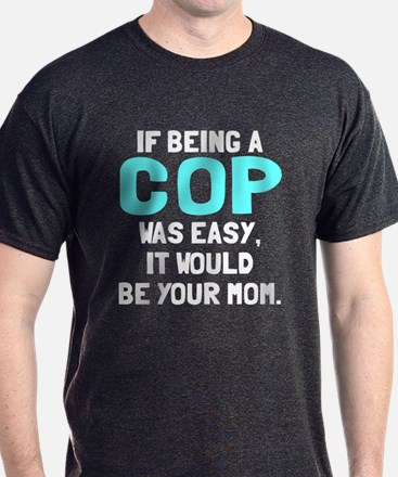 If being a cop was easy T-Shirt