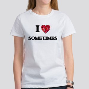 I love Sometimes T-Shirt
