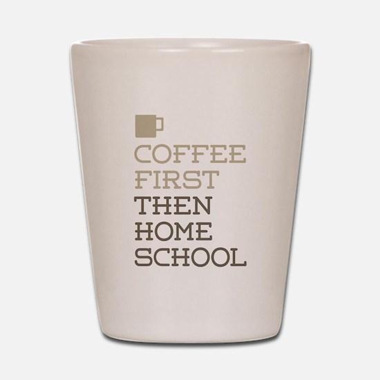 Coffee Then Home School Shot Glass