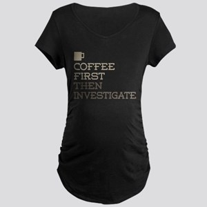 Coffee Then Investigate Maternity T-Shirt