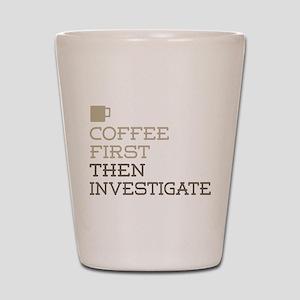 Coffee Then Investigate Shot Glass