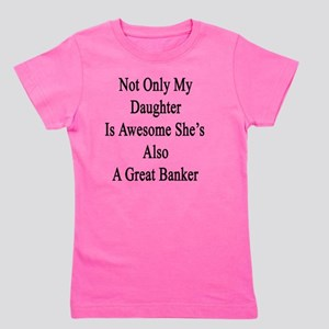 Not Only My Daughter Is Awesome She's A Girl's Tee