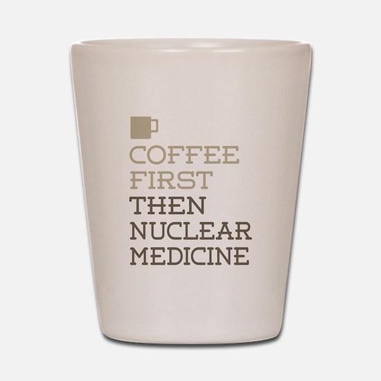 Coffee Then Nuclear Medicine Shot Glass