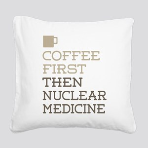 Coffee Then Nuclear Medicine Square Canvas Pillow