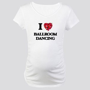 I love Ballroom Dancing Maternity T-Shirt