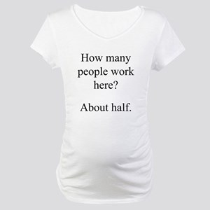 """""""...people work here?"""" Maternity T-Shirt"""