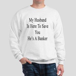 My Husband Is Here To Save You He's A B Sweatshirt