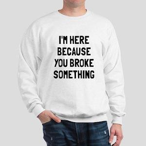 I'm here because broke Sweatshirt