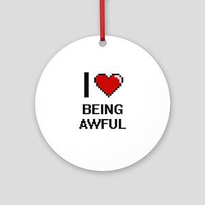 I Love Being Awful Digitial Desig Ornament (Round)