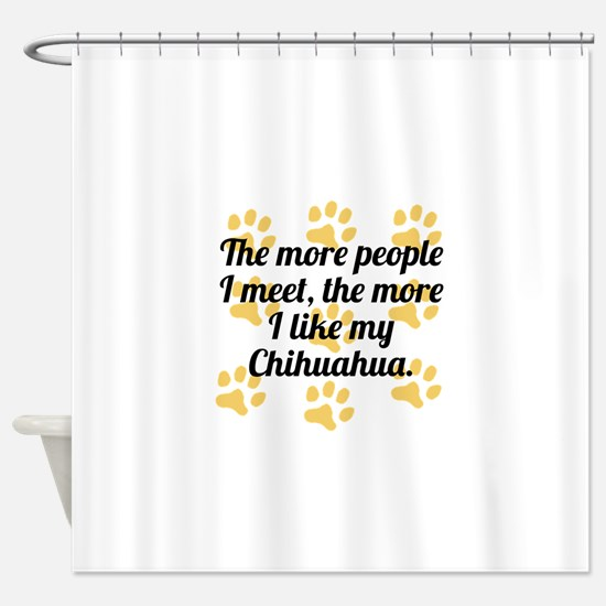 The More I Like My Chihuahua Shower Curtain