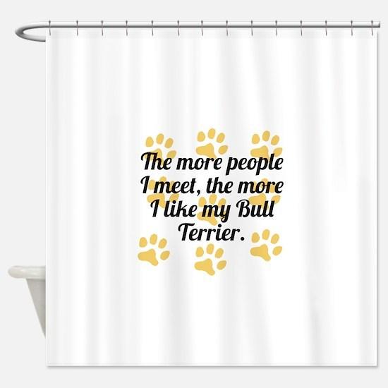 The More I Like My Bull Terrier Shower Curtain