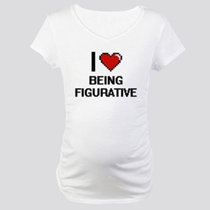 I Love Being Figurative Digitial Maternity T-Shirt