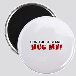 DON'T JUST STARE!  HUG ME! Magnet