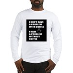 Coffee No Problem Long Sleeve T-Shirt
