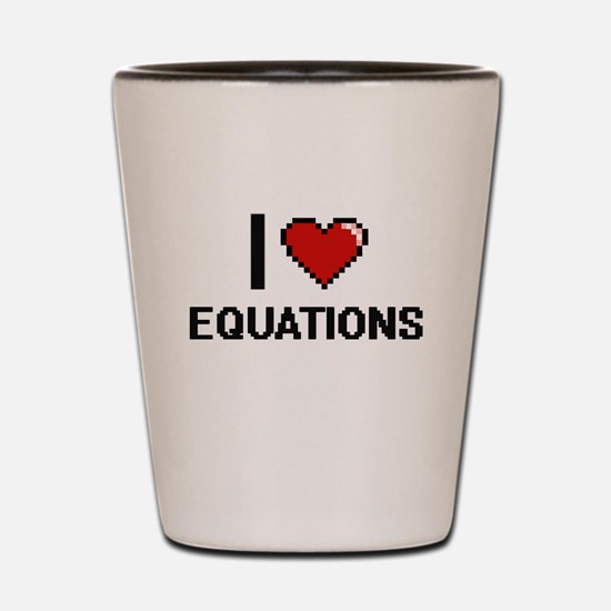 I love EQUATIONS Shot Glass