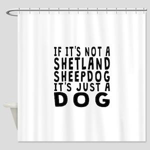 If Its Not A Shetland Sheepdog Shower Curtain