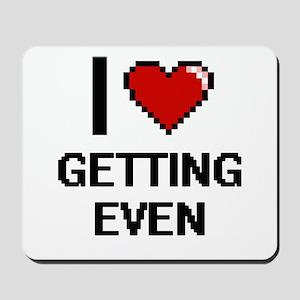 I love GETTING EVEN Mousepad
