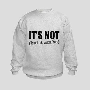 It's Not, But it Can Be Kids Sweatshirt
