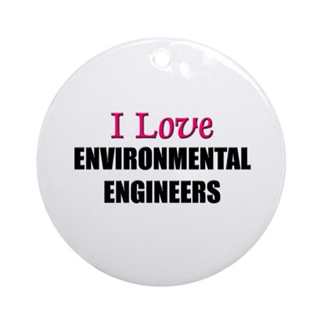 I Love ENVIRONMENTAL ENGINEERS Ornament (Round)