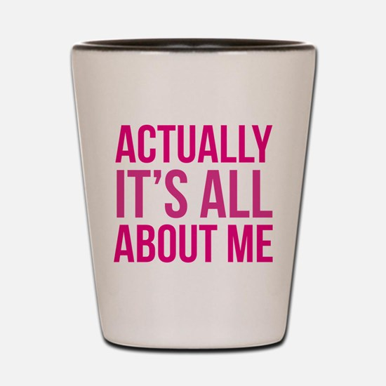 Actually It's All About Me Shot Glass