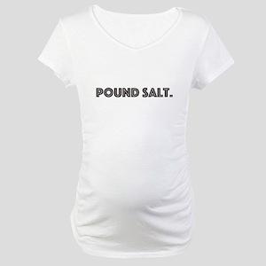 pound salt Maternity T-Shirt