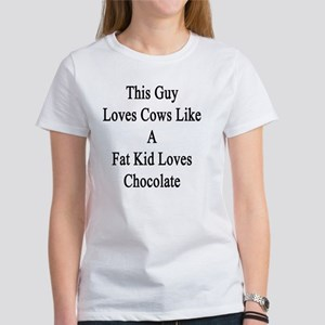 This Guy Loves Cows Like A Fat Kid Women's T-Shirt