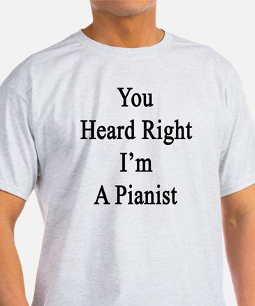 You Heard Right I'm A Pianist  T-Shirt