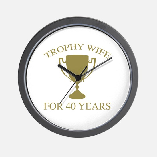 Trophy Wife For 40 Years Wall Clock