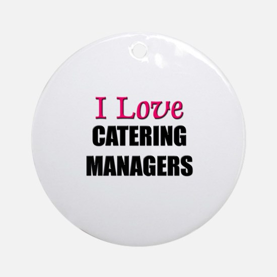 I Love CATERING MANAGERS Ornament (Round)