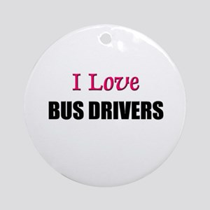 I Love BUS DRIVERS Ornament (Round)